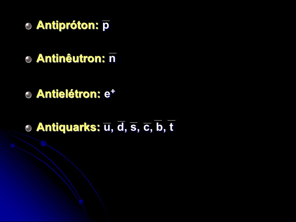 Antipróton: p Antinêutron: n Antielétron: e + Antiquarks: u, d, s, c, b, t