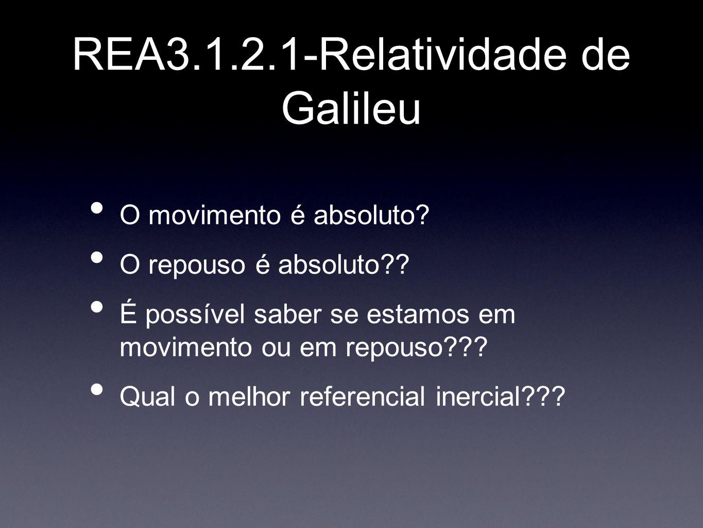 REA3.1.2.1-Relatividade de Galileu O movimento é absoluto? O repouso é absoluto?? É possível saber se estamos em movimento ou em repouso??? Qual o mel