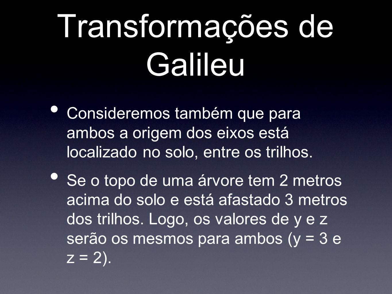 Transformações de Galileu Consideremos também que para ambos a origem dos eixos está localizado no solo, entre os trilhos. Se o topo de uma árvore tem
