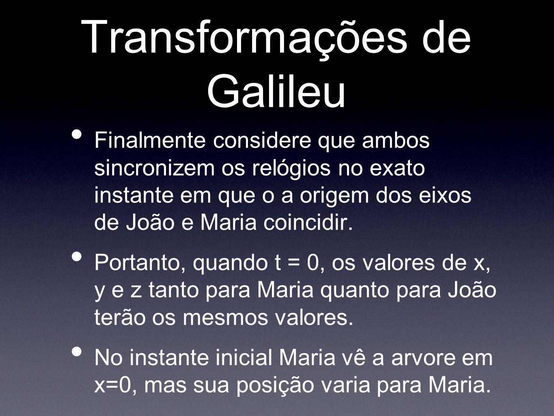 Transformações de Galileu Finalmente considere que ambos sincronizem os relógios no exato instante em que o a origem dos eixos de João e Maria coincid