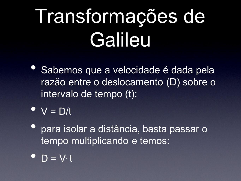 Transformações de Galileu Sabemos que a velocidade é dada pela razão entre o deslocamento (D) sobre o intervalo de tempo (t): V = D/t para isolar a di