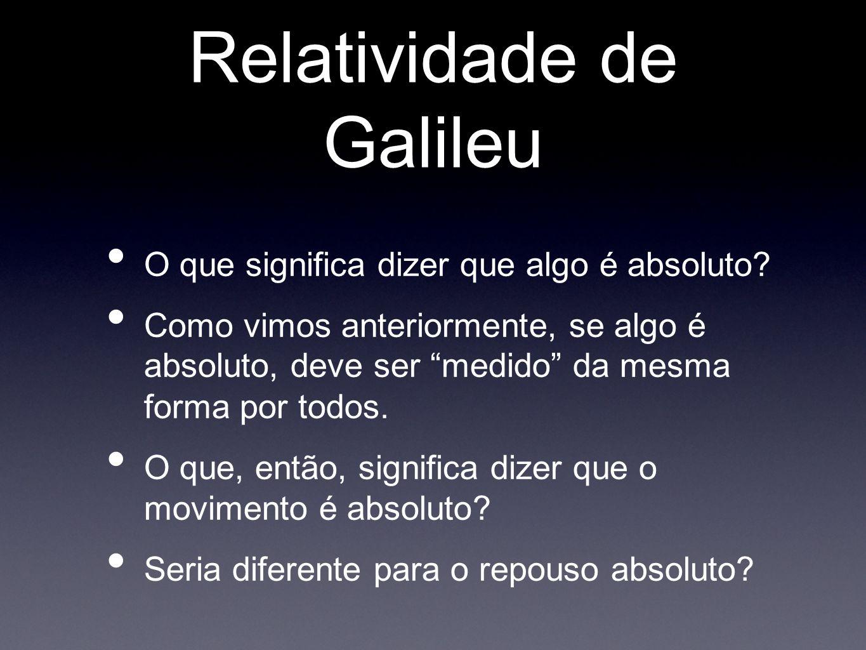 Relatividade de Galileu Se o movimento ou repouso fossem absolutos deveríamos ser capazes de determina-los em qualquer referencial.