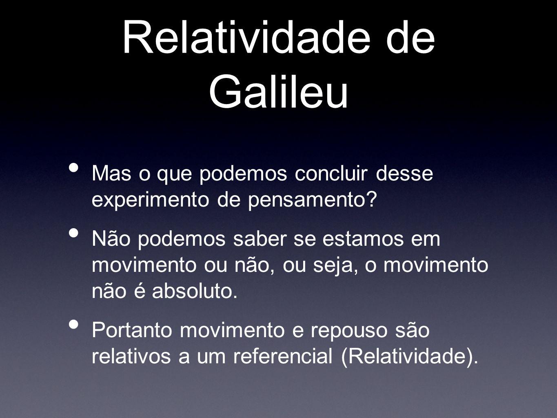 Relatividade de Galileu Mas o que podemos concluir desse experimento de pensamento? Não podemos saber se estamos em movimento ou não, ou seja, o movim
