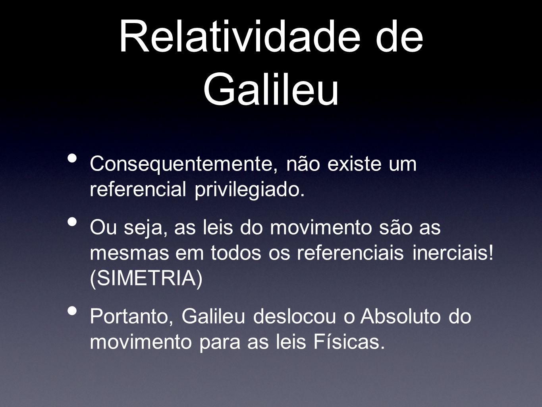 Relatividade de Galileu Consequentemente, não existe um referencial privilegiado. Ou seja, as leis do movimento são as mesmas em todos os referenciais