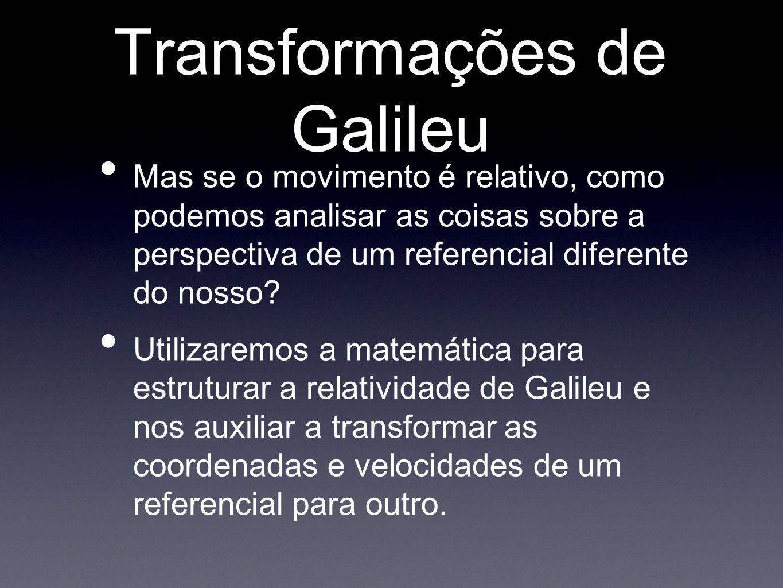 Transformações de Galileu Mas se o movimento é relativo, como podemos analisar as coisas sobre a perspectiva de um referencial diferente do nosso? Uti