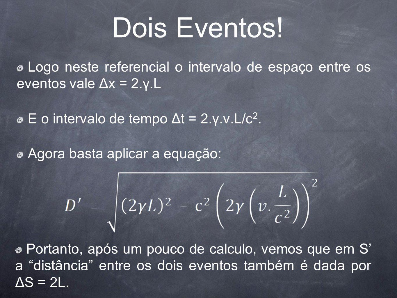 Dois Eventos! Logo neste referencial o intervalo de espaço entre os eventos vale Δx = 2.γ.L E o intervalo de tempo Δt = 2.γ.v.L/c 2. Agora basta aplic