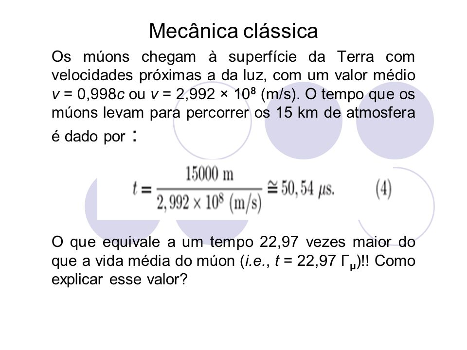 Mecânica clássica Os múons chegam à superfície da Terra com velocidades próximas a da luz, com um valor médio v = 0,998c ou v = 2,992 × 10 8 (m/s). O
