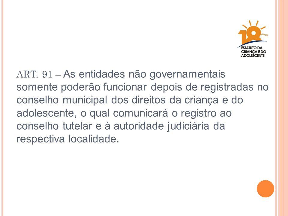 ART. 91 – As entidades não governamentais somente poderão funcionar depois de registradas no conselho municipal dos direitos da criança e do adolescen