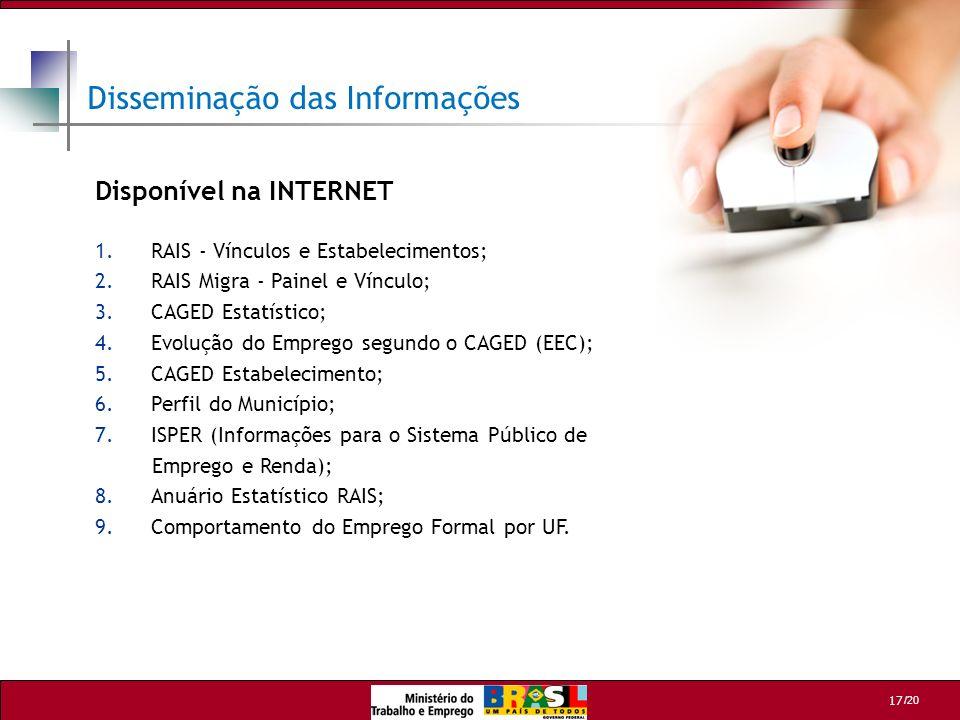 /20 17 Disseminação das Informações Disponível na INTERNET 1.RAIS - Vínculos e Estabelecimentos; 2.RAIS Migra - Painel e Vínculo; 3.CAGED Estatístico;