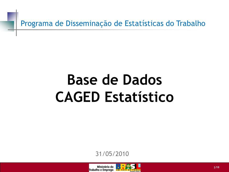1 /18 Base de Dados CAGED Estatístico 31/05/2010 Programa de Disseminação de Estatísticas do Trabalho