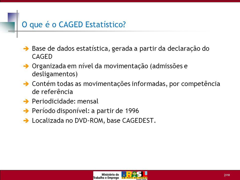 /18 2 O que é o CAGED Estatístico? Base de dados estatística, gerada a partir da declaração do CAGED Organizada em nível da movimentação (admissões e