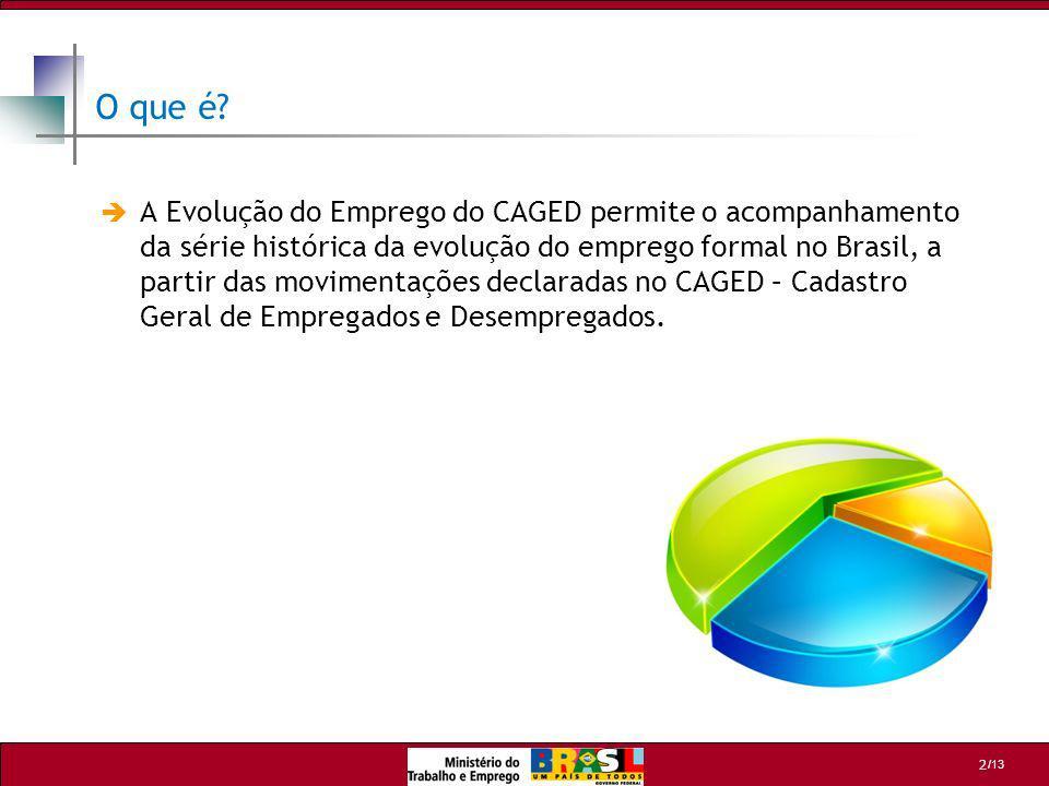 /13 2 O que é? A Evolução do Emprego do CAGED permite o acompanhamento da série histórica da evolução do emprego formal no Brasil, a partir das movime