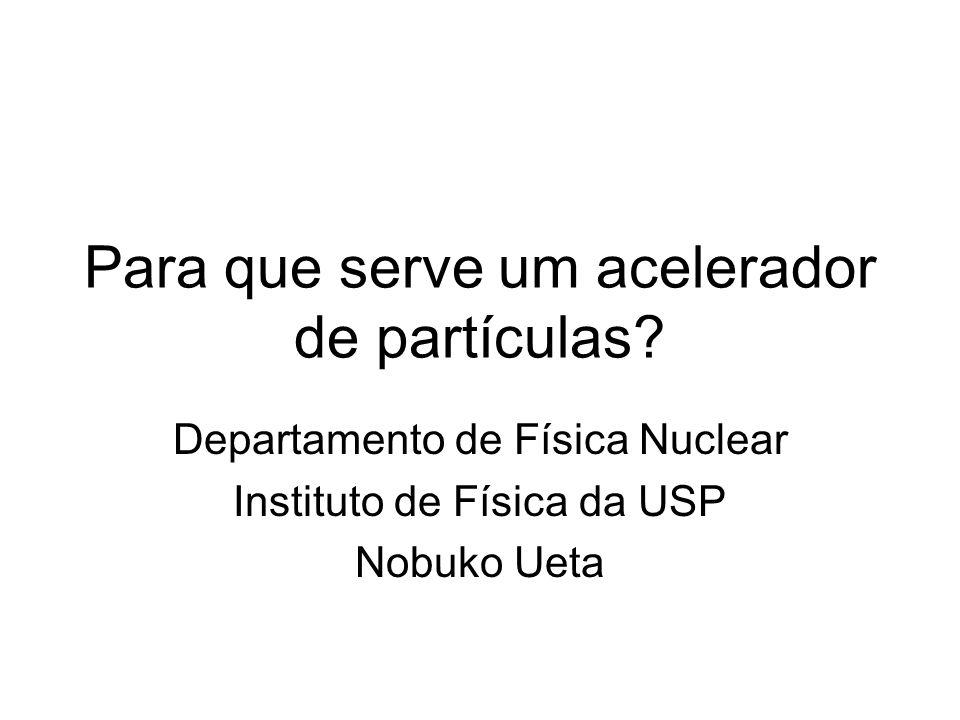 Para que serve um acelerador de partículas? Departamento de Física Nuclear Instituto de Física da USP Nobuko Ueta