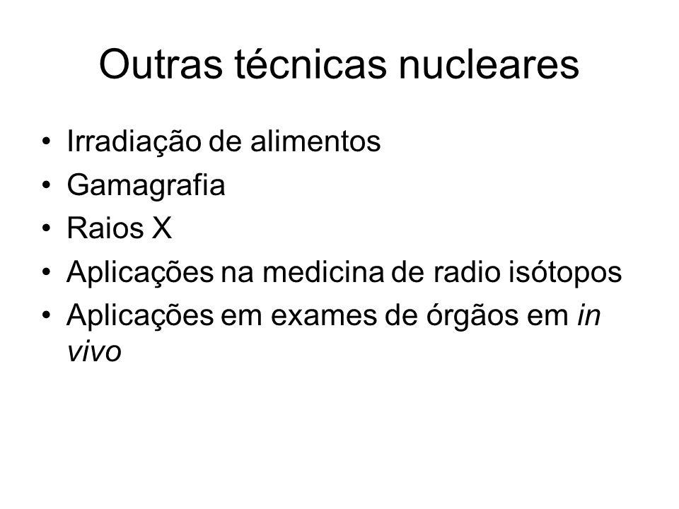 Outras técnicas nucleares Irradiação de alimentos Gamagrafia Raios X Aplicações na medicina de radio isótopos Aplicações em exames de órgãos em in viv