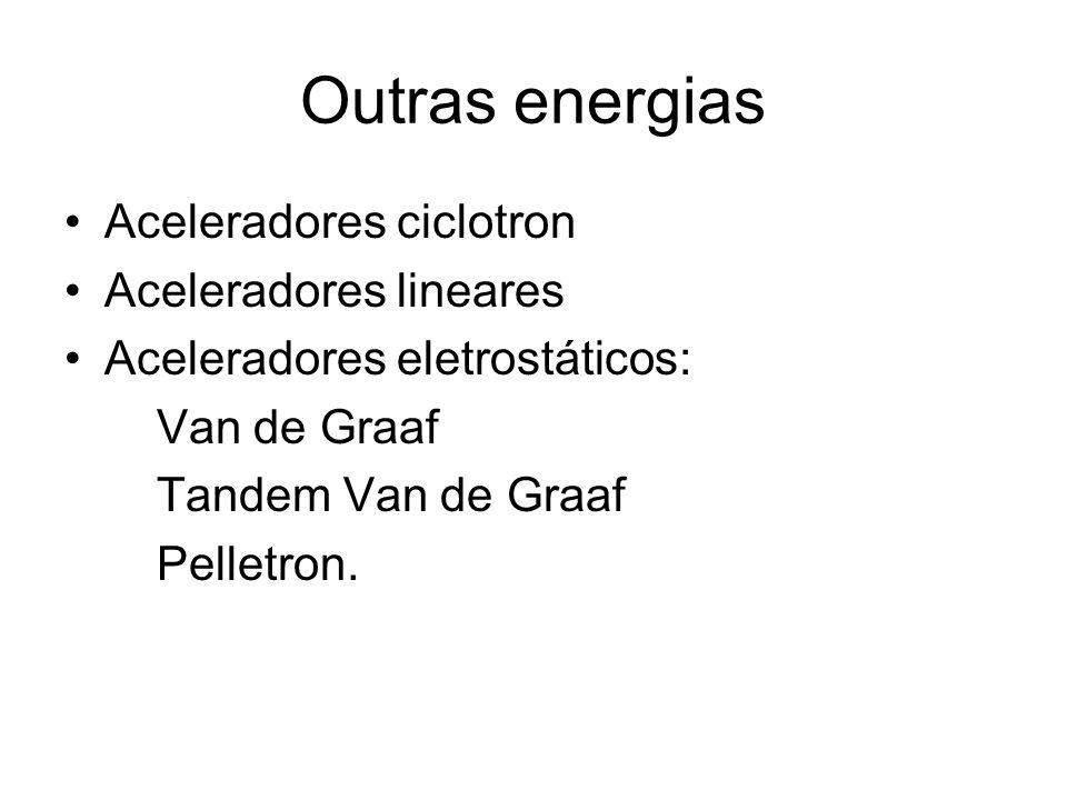 Outras energias Aceleradores ciclotron Aceleradores lineares Aceleradores eletrostáticos: Van de Graaf Tandem Van de Graaf Pelletron.