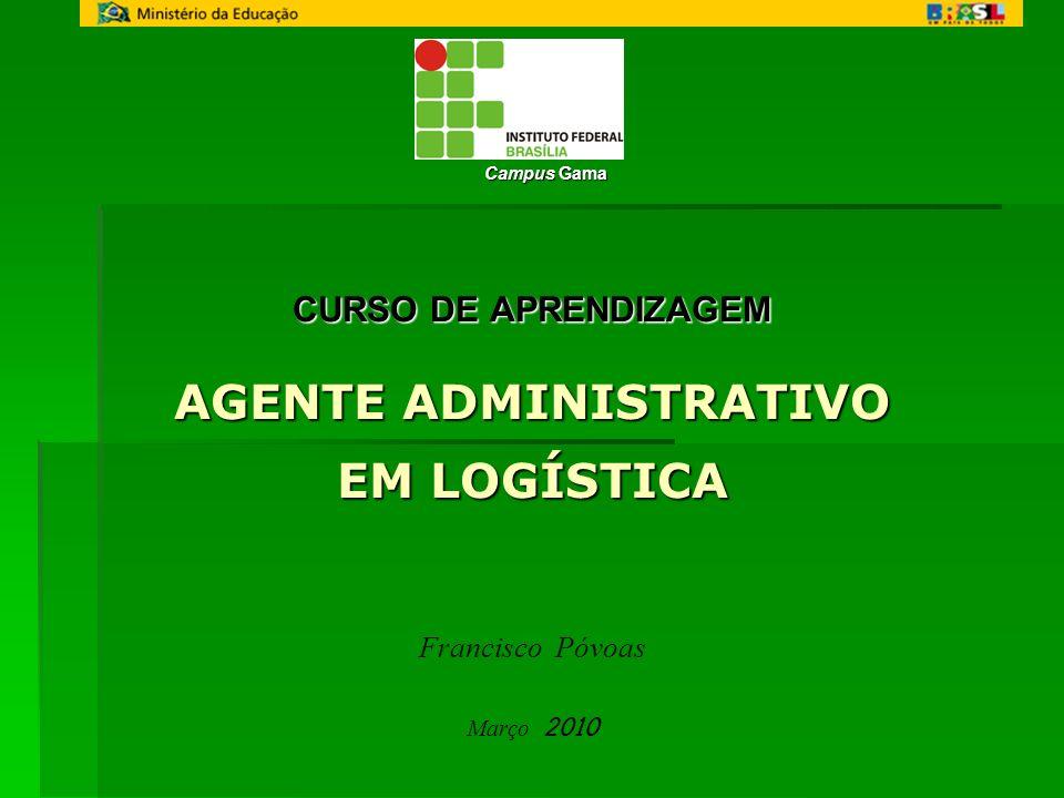 CURSO DE APRENDIZAGEM AGENTE ADMINISTRATIVO EM LOGÍSTICA Francisco Póvoas Março 2010 Campus Gama