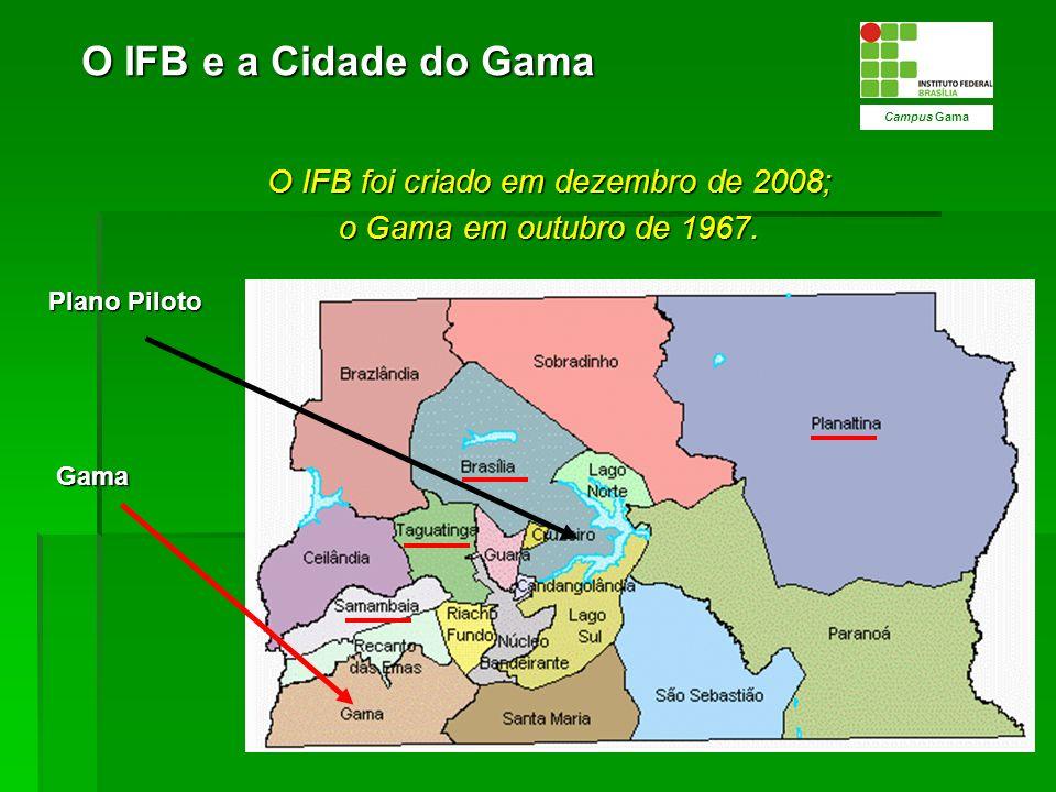 O IFB foi criado em dezembro de 2008; o Gama em outubro de 1967. Campus Gama Gama Plano Piloto O IFB e a Cidade do Gama