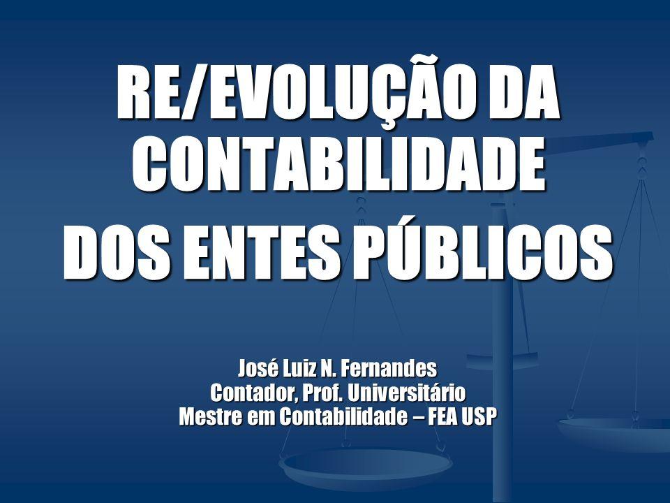 RE/EVOLUÇÃO DA CONTABILIDADE DOS ENTES PÚBLICOS José Luiz N. Fernandes Contador, Prof. Universitário Mestre em Contabilidade – FEA USP
