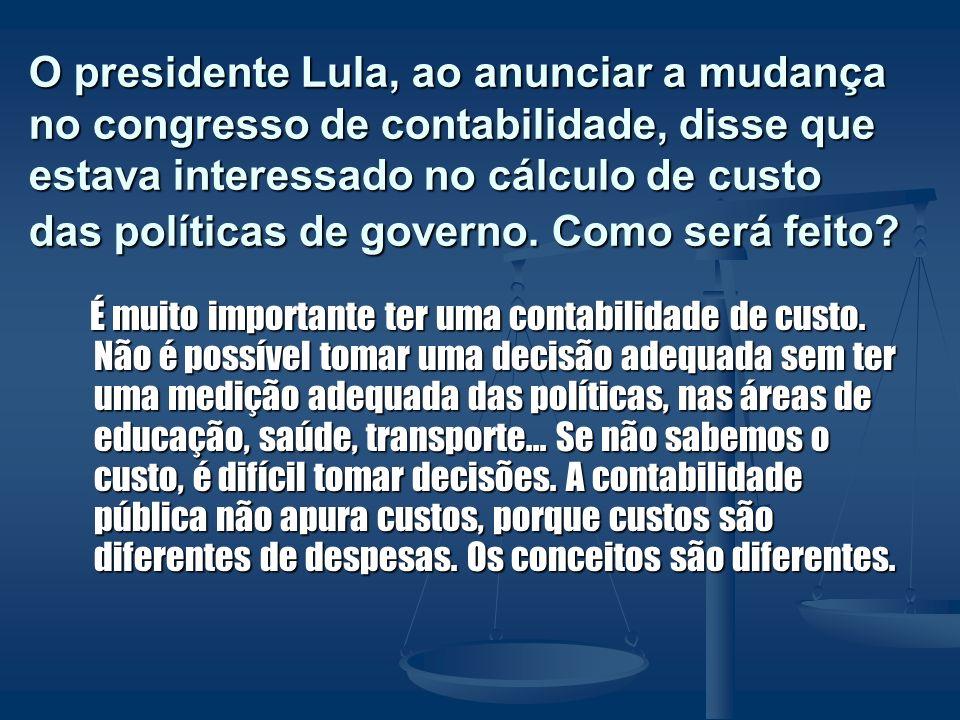 O presidente Lula, ao anunciar a mudança no congresso de contabilidade, disse que estava interessado no cálculo de custo das políticas de governo. Com