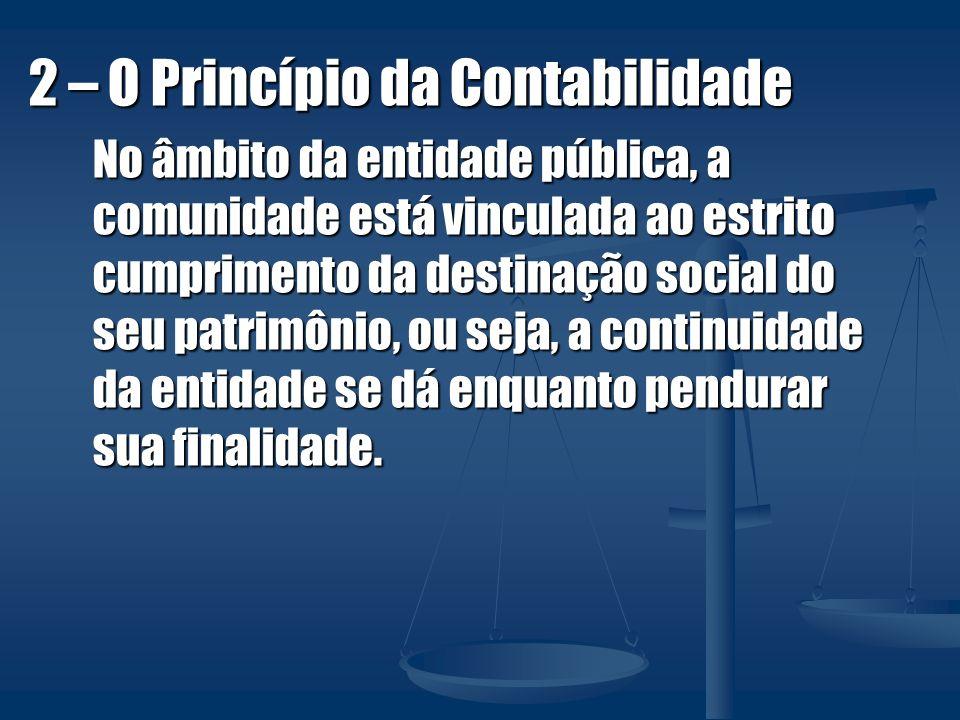2 – O Princípio da Contabilidade No âmbito da entidade pública, a comunidade está vinculada ao estrito cumprimento da destinação social do seu patrimô