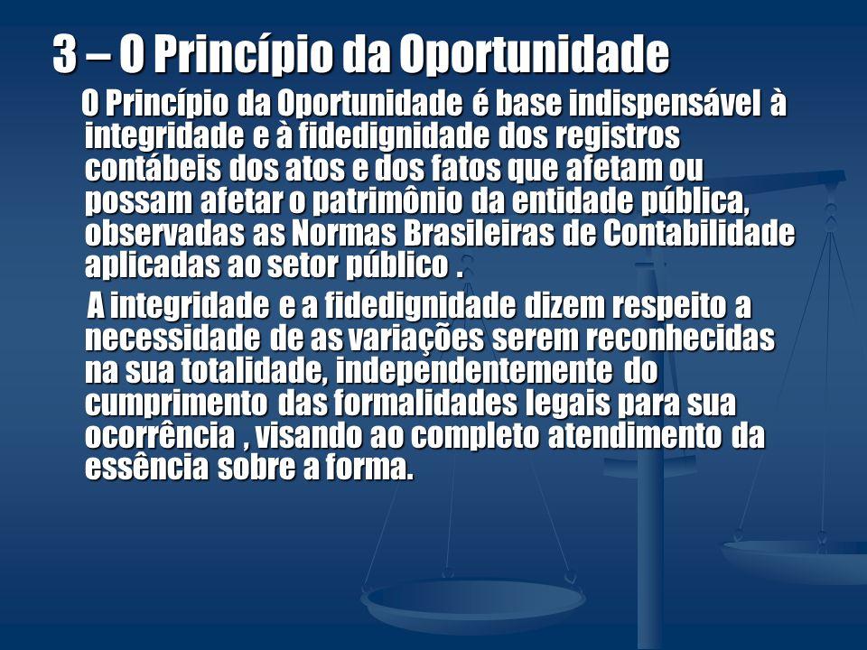 3 – O Princípio da Oportunidade O Princípio da Oportunidade é base indispensável à integridade e à fidedignidade dos registros contábeis dos atos e do