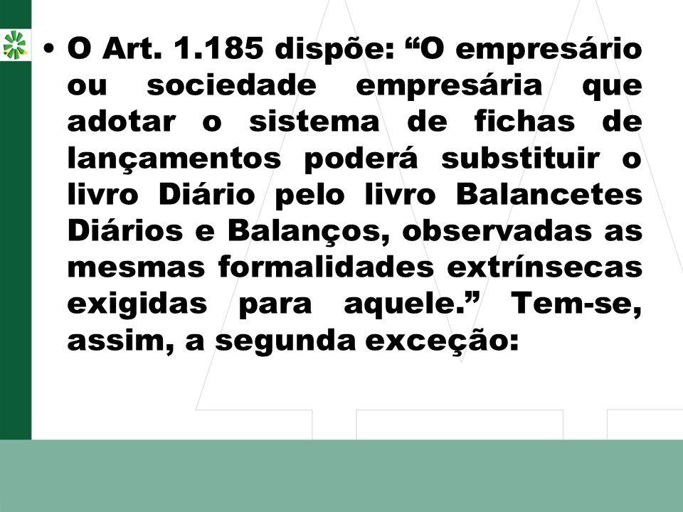 O Art. 1.185 dispõe: O empresário ou sociedade empresária que adotar o sistema de fichas de lançamentos poderá substituir o livro Diário pelo livro Ba