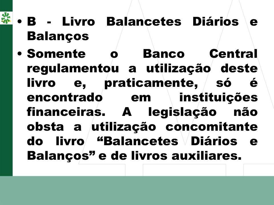 B - Livro Balancetes Diários e Balanços Somente o Banco Central regulamentou a utilização deste livro e, praticamente, só é encontrado em instituições