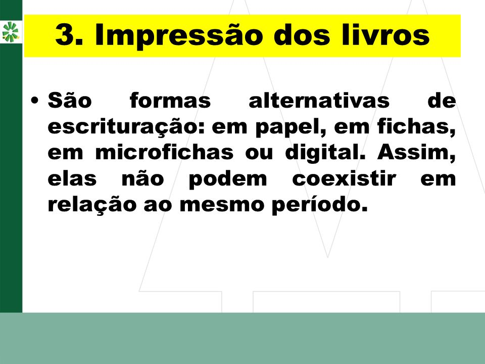 3. Impressão dos livros São formas alternativas de escrituração: em papel, em fichas, em microfichas ou digital. Assim, elas não podem coexistir em re