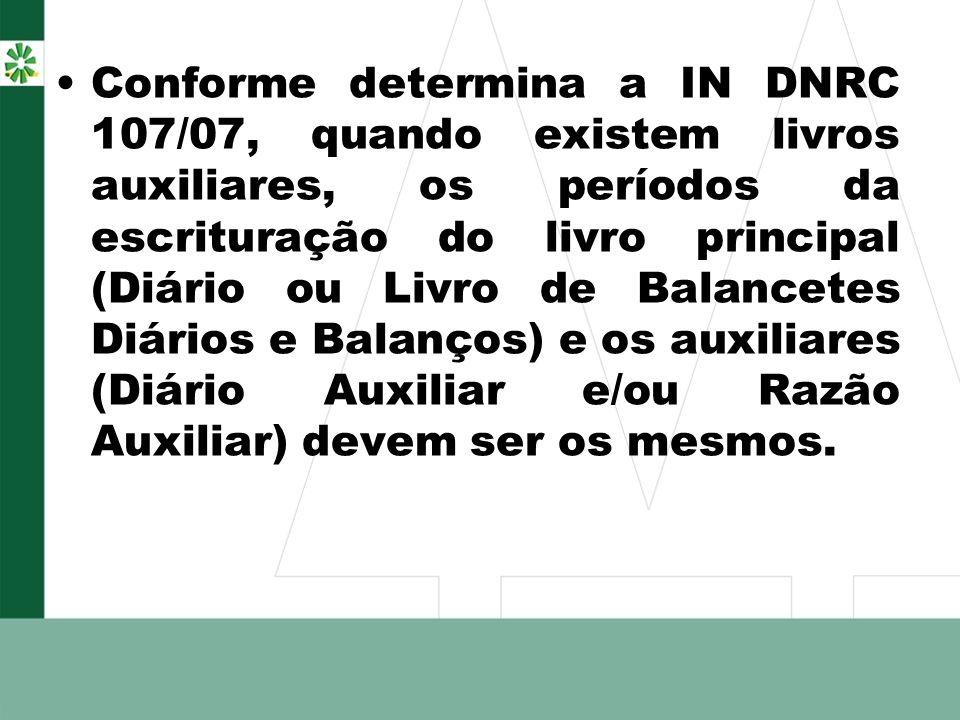Conforme determina a IN DNRC 107/07, quando existem livros auxiliares, os períodos da escrituração do livro principal (Diário ou Livro de Balancetes D
