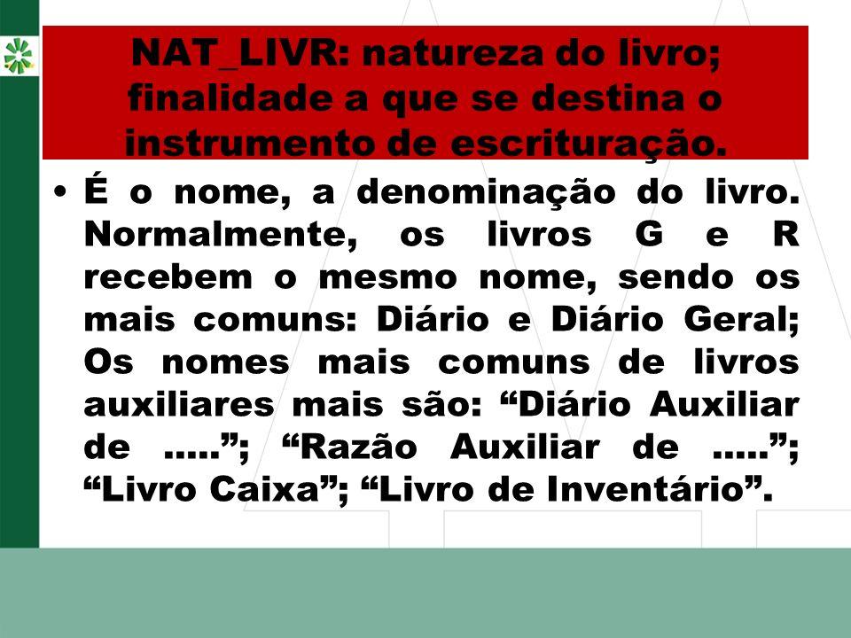 NAT_LIVR: natureza do livro; finalidade a que se destina o instrumento de escrituração. É o nome, a denominação do livro. Normalmente, os livros G e R