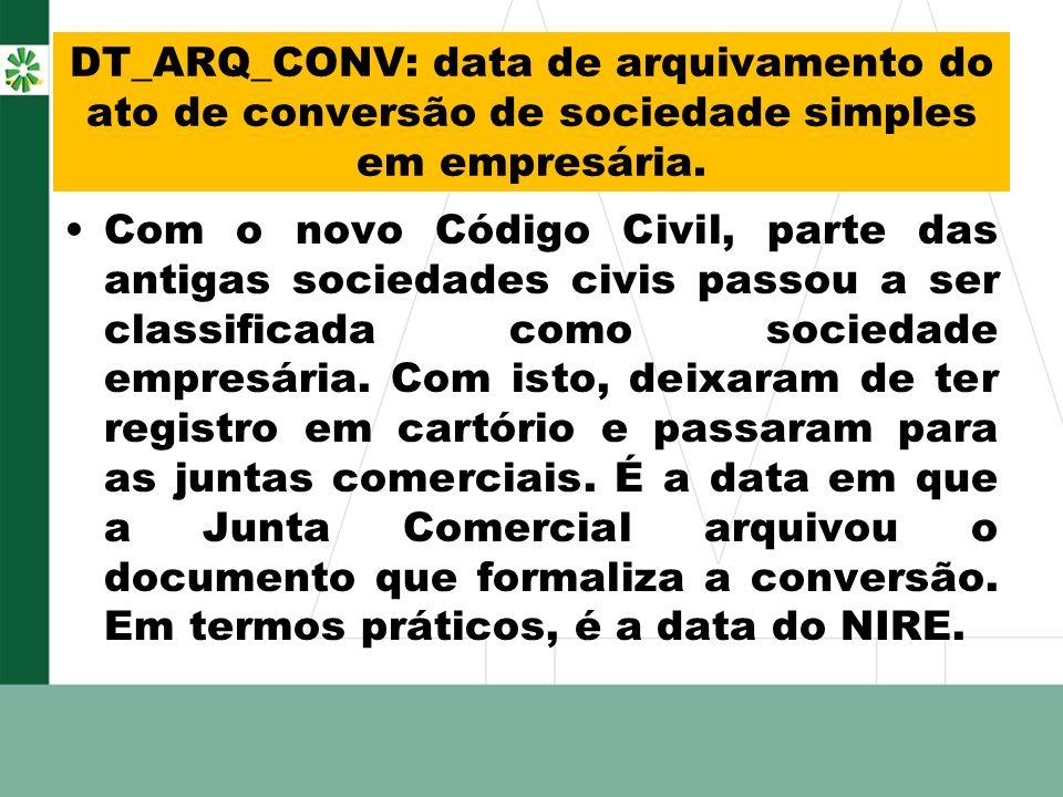 DT_ARQ_CONV: data de arquivamento do ato de conversão de sociedade simples em empresária. Com o novo Código Civil, parte das antigas sociedades civis