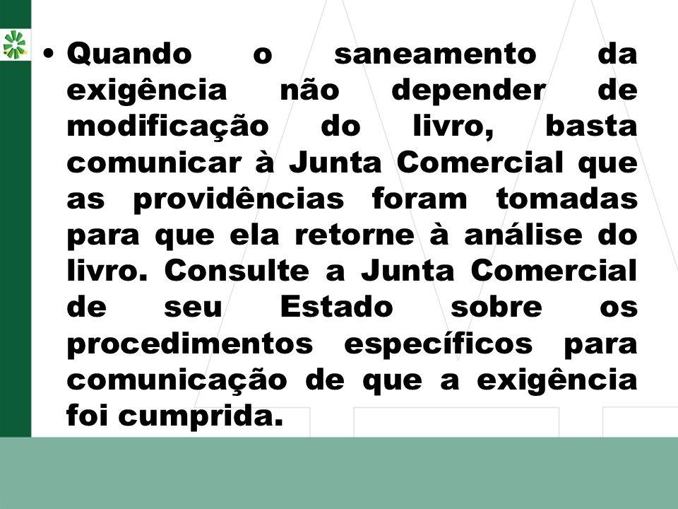 Quando o saneamento da exigência não depender de modificação do livro, basta comunicar à Junta Comercial que as providências foram tomadas para que el