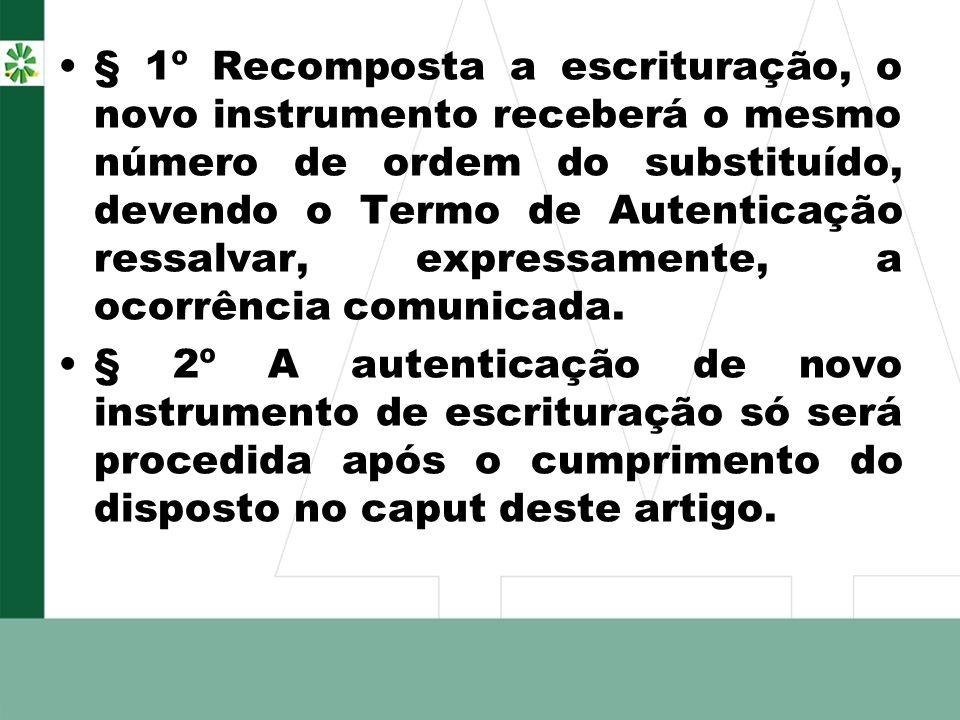 § 1º Recomposta a escrituração, o novo instrumento receberá o mesmo número de ordem do substituído, devendo o Termo de Autenticação ressalvar, express