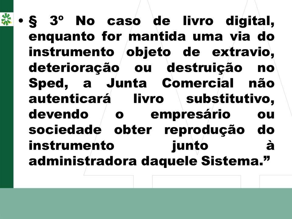 § 3º No caso de livro digital, enquanto for mantida uma via do instrumento objeto de extravio, deterioração ou destruição no Sped, a Junta Comercial n