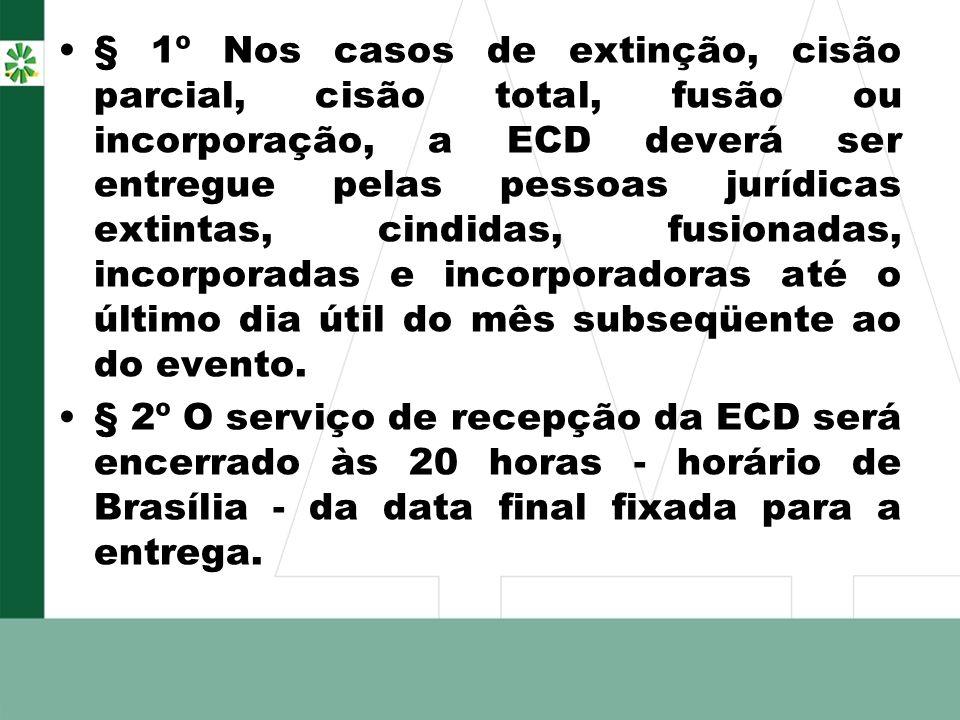 § 1º Nos casos de extinção, cisão parcial, cisão total, fusão ou incorporação, a ECD deverá ser entregue pelas pessoas jurídicas extintas, cindidas, f