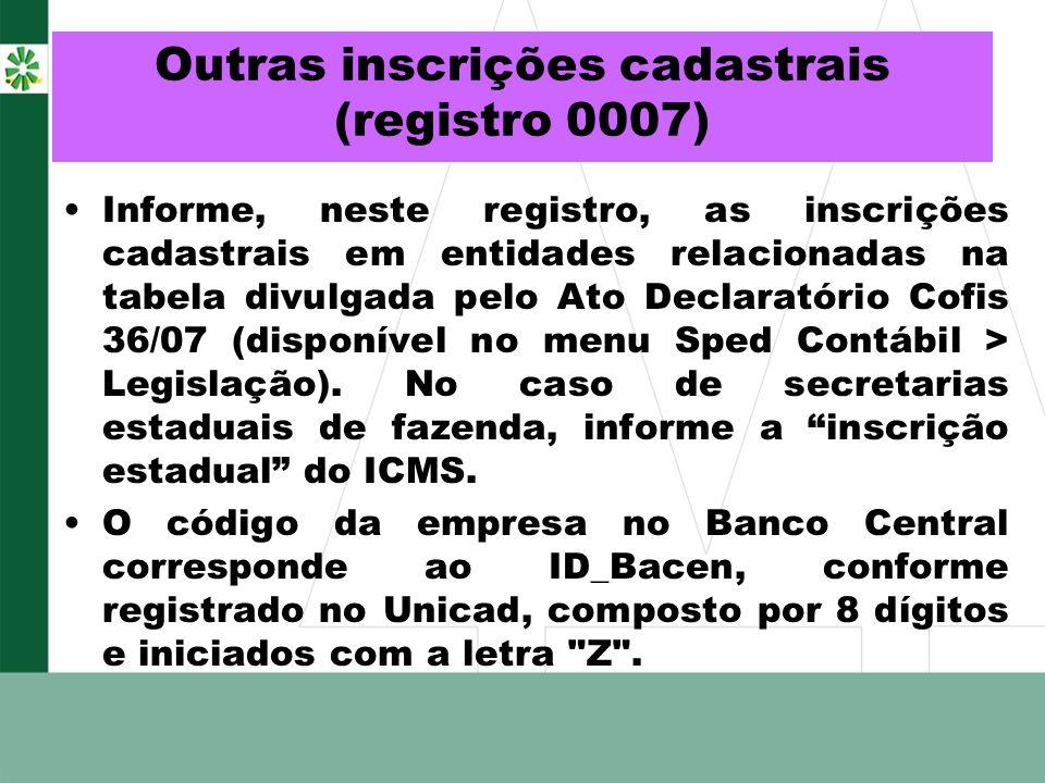 Outras inscrições cadastrais (registro 0007) Informe, neste registro, as inscrições cadastrais em entidades relacionadas na tabela divulgada pelo Ato