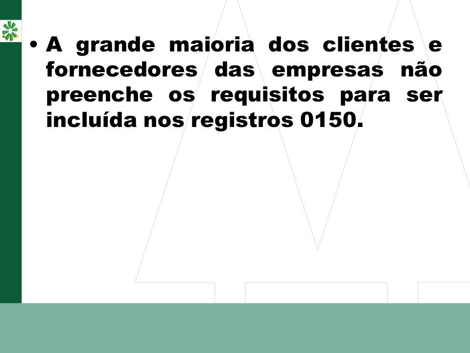 A grande maioria dos clientes e fornecedores das empresas não preenche os requisitos para ser incluída nos registros 0150.