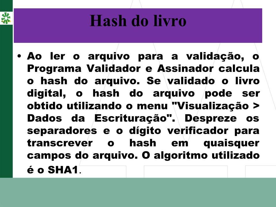 Hash do livro Ao ler o arquivo para a validação, o Programa Validador e Assinador calcula o hash do arquivo. Se validado o livro digital, o hash do ar