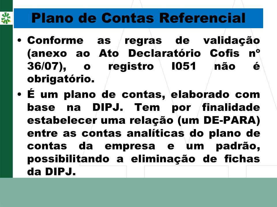 Plano de Contas Referencial Conforme as regras de validação (anexo ao Ato Declaratório Cofis nº 36/07), o registro I051 não é obrigatório. É um plano