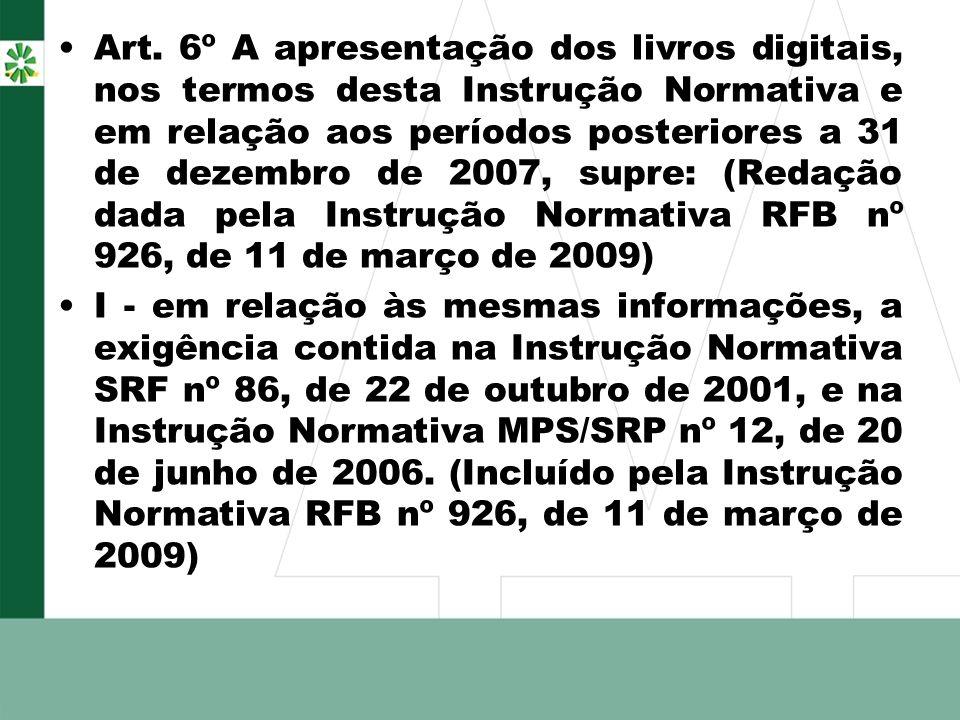 Art. 6º A apresentação dos livros digitais, nos termos desta Instrução Normativa e em relação aos períodos posteriores a 31 de dezembro de 2007, supre