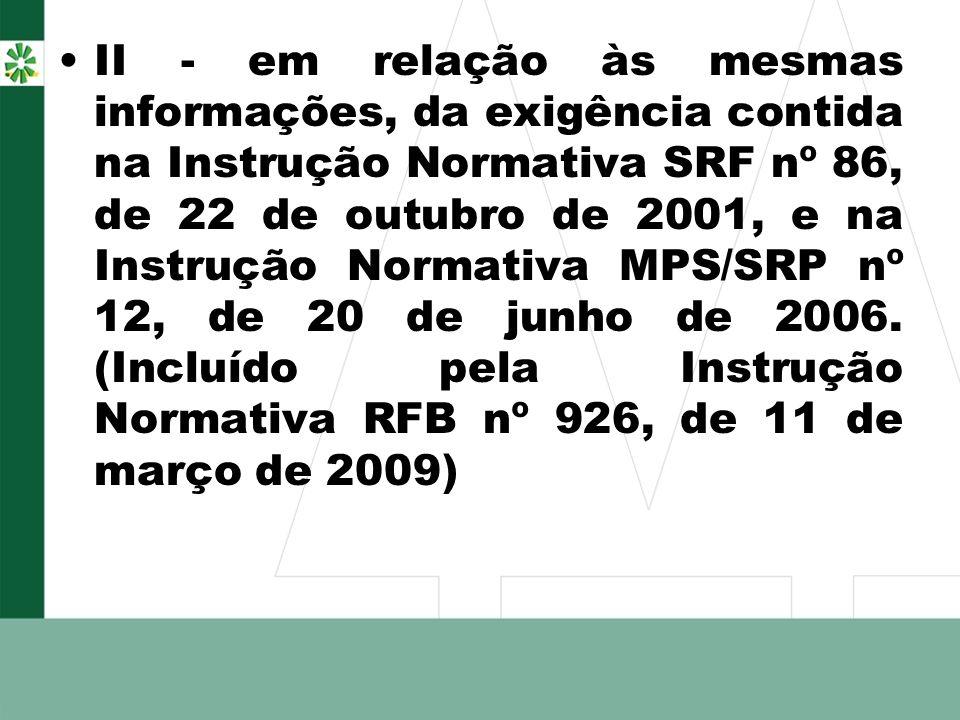 II - em relação às mesmas informações, da exigência contida na Instrução Normativa SRF nº 86, de 22 de outubro de 2001, e na Instrução Normativa MPS/S