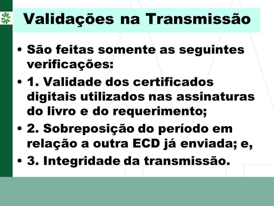 Validações na Transmissão São feitas somente as seguintes verificações: 1. Validade dos certificados digitais utilizados nas assinaturas do livro e do