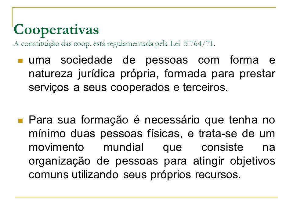 Cooperativas A constituição das coop. está regulamentada pela Lei 5.764/71. uma sociedade de pessoas com forma e natureza jurídica própria, formada pa