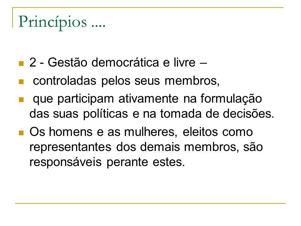 Princípios.... 2 - Gestão democrática e livre – controladas pelos seus membros, que participam ativamente na formulação das suas políticas e na tomada