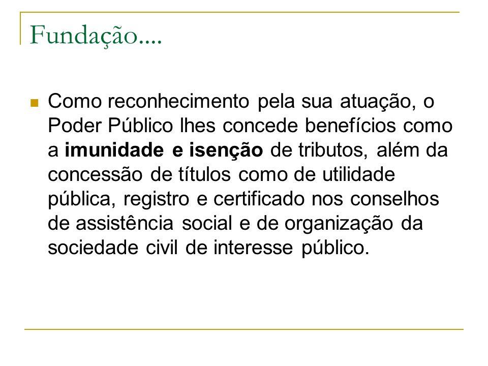 Fundação.... Como reconhecimento pela sua atuação, o Poder Público lhes concede benefícios como a imunidade e isenção de tributos, além da concessão d