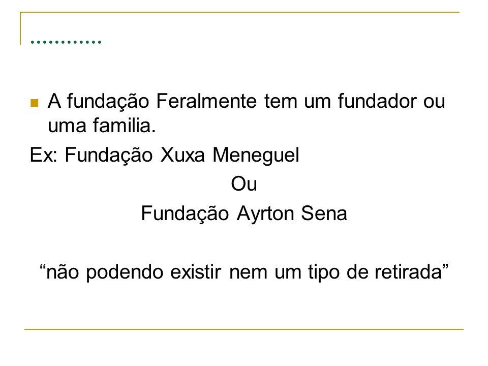 ............ A fundação Feralmente tem um fundador ou uma familia. Ex: Fundação Xuxa Meneguel Ou Fundação Ayrton Sena não podendo existir nem um tipo