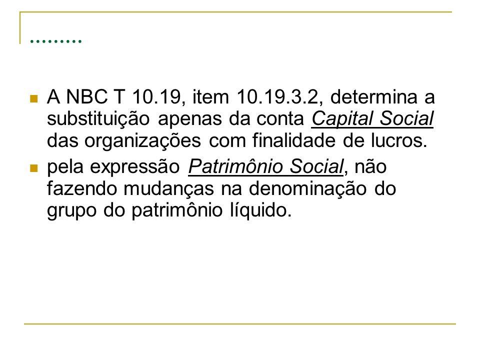 ......... A NBC T 10.19, item 10.19.3.2, determina a substituição apenas da conta Capital Social das organizações com finalidade de lucros. pela expre