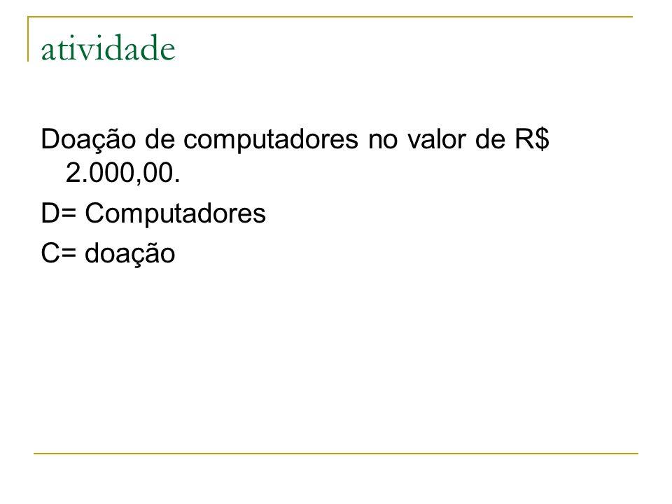 atividade Doação de computadores no valor de R$ 2.000,00. D= Computadores C= doação