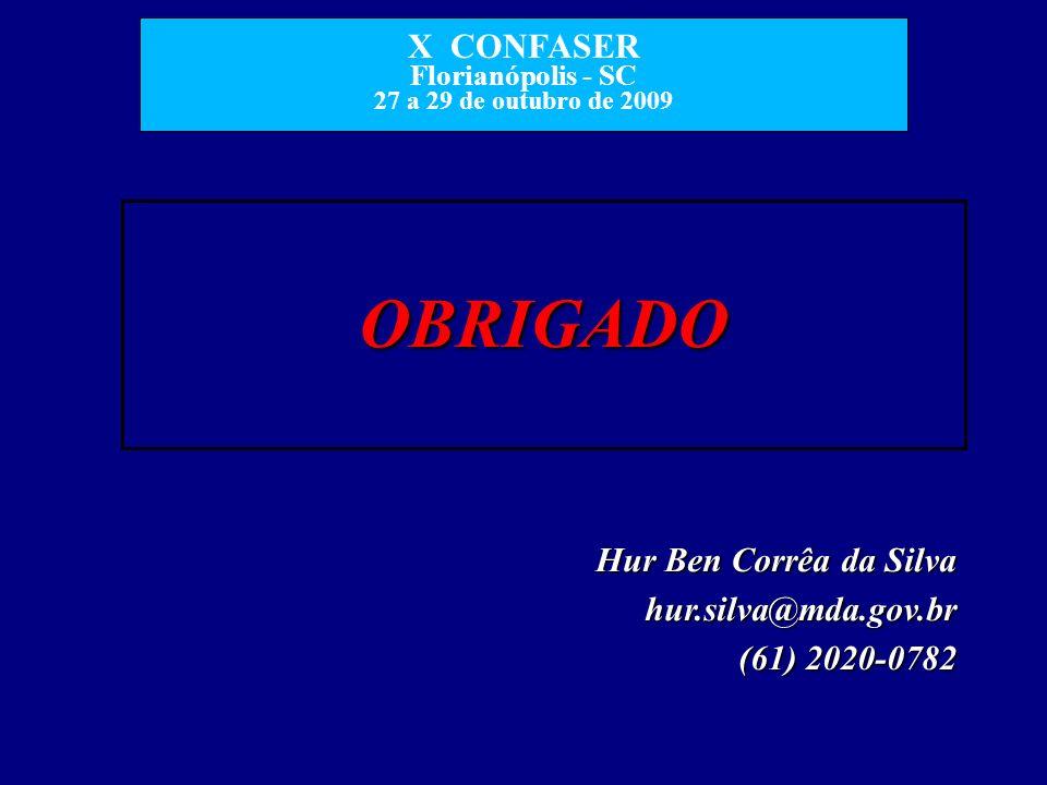 X CONFASER Florianópolis - SC 27 a 29 de outubro de 2009 OBRIGADO Hur Ben Corrêa da Silva hur.silva@mda.gov.br (61) 2020-0782