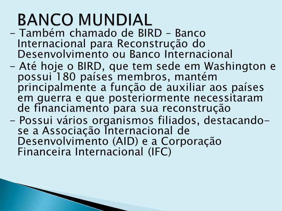 - Também chamado de BIRD – Banco Internacional para Reconstrução do Desenvolvimento ou Banco Internacional - Até hoje o BIRD, que tem sede em Washingt